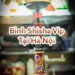 Bình Shisha Vip Tại Hà Nội Giá Rẻ Đảm Bảo Sản Phẩm Chất Lượng